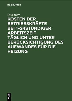 Kosten der Betriebskräfte bei 1–24stündiger Arbeitszeit täglich und unter Berücksichtigung des Aufwandes für die Heizung von Marr,  Otto