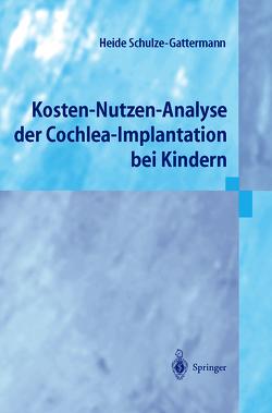 Kosten-Nutzen-Analyse der Cochlea-Implantation bei Kindern von Schulze-Gattermann,  Heide