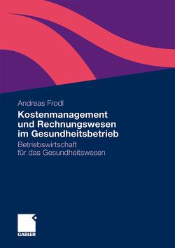 Kostenmanagement und Rechnungswesen im Gesundheitsbetrieb von Frodl,  Andreas