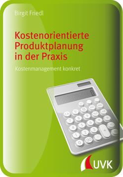 Kostenorientierte Produktplanung in der Praxis von Friedl,  Birgit