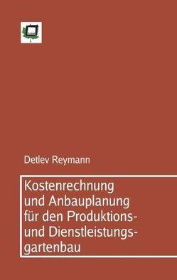 Kostenrechnung und Anbauplanung für den Produktions- und Dienstleistungsgartenbau von Reymann,  Detlev