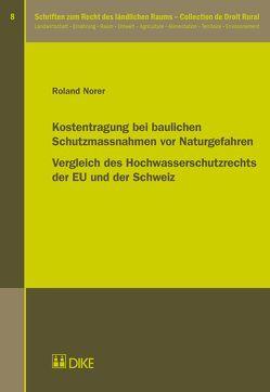 Kostentragung bei baulichen Schutzmassnahmen vor Naturgefahren. Vergleich des Hochwasserschutzrechts der EU und der Schweiz von Norer,  Roland