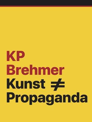 KP Brehmer. Kunst ≠ Propaganda von Ansen,  Selen, Koep,  Daniel, Kraus,  Eva, Roettig,  Petra