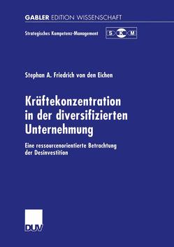 Kräftekonzentration in der diversifizierten Unternehmung von Friedrich von den Eichen,  Stephan A.