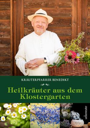 Kräuterpfarrer Benedikt: Heilkräuter aus dem Klostergarten von Felsinger,  Benedikt
