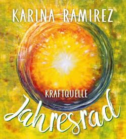 Kraftquelle Jahresrad – Leben im Einklang mit den Jahreszeiten und deren Energien. von Ramirez,  Karina