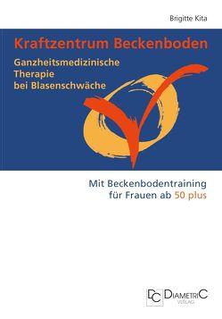 Kraftzentrum Beckenboden: Ganzheitsmedizinische Therapie bei Blasenschwäche mit Beckenbodentraining für Frauen ab 50 plus von Kita,  Brigitte
