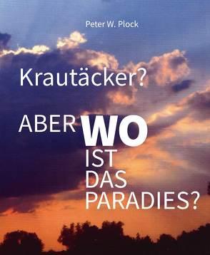 Krautäcker? Aber wo ist das Paradies? von Plock,  Peter W.
