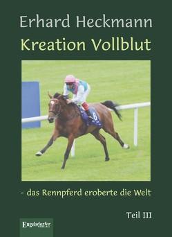 Kreation Vollblut – das Rennpferd eroberte die Welt. Teil III von Heckmann,  Erhard
