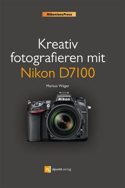 Kreativ fotografieren mit Nikon D7100 von Wäger,  Markus