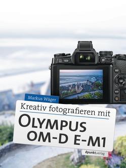 Kreativ fotografieren mit Olympus OM-D E-M1 von Wäger,  Markus