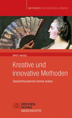 Kreative und Innovative Methoden im Geschichtsunterricht von Wenzel,  Birgit