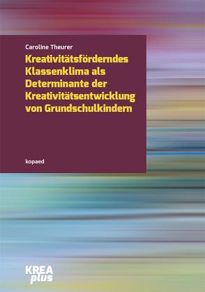 Kreativitätsförderndes Klassenklima als Determinante der Kreativitätsentwicklung im Grundschulalter von Theurer,  Caroline