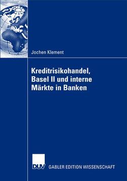 Kreditrisikohandel, Basel II und interne Märkte in Banken von Klement,  Jochen, Steiner,  Prof. Dr. Manfred