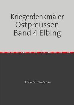 Kriegerdenkmäler Ostpreussen Band 4 Elbing von Trampenau,  Dirk Rene
