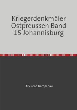 Kriegerdenkmäler Ostpreussen / Kriegerdenkmäler Ostpreussen Band 15 Johannesburg von Trampenau,  Dirk Rene