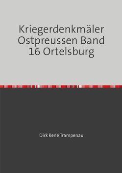 Kriegerdenkmäler Ostpreussen / Kriegerdenkmäler Ostpreussen Band 16 Ortelsburg von Trampenau,  Dirk Rene