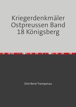 Kriegerdenkmäler Ostpreussen / Kriegerdenkmäler Ostpreussen Band 18 Königsberg von Trampenau,  Dirk Rene