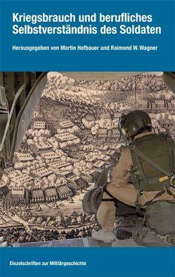 Kriegsbrauch und berufliches Selbstverständnis des Soldaten von Hofbauer,  Martin, Wagner,  Raimond W