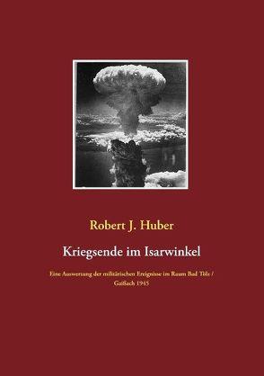 Kriegsende im Isarwinkel von Huber,  Robert J.