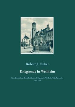 Kriegsende in Weilheim von Huber,  Robert J.