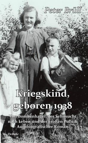 Kriegskind, geboren 1938 – Von Bombenhagel, der Sehnsucht nach Leben und der großen Politik – Autobiografischer Roman von Brüll,  Peter, DeBehr,  Verlag