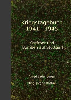 Kriegstagebuch 1941-1945 von Bastian,  Jörgen, Ladenburger,  Alfred