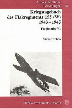 Kriegstagebuch des Flakregiments 155 (W) 1943 – 1945. von Neliba,  Günter