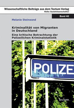 Kriminalität von Migranten in Deutschland von Steinwand,  Melanie