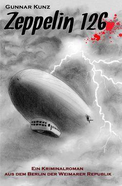 Kriminalromane aus dem Berlin der Weimarer Republik / Zeppelin 126 von Kunz,  Gunnar