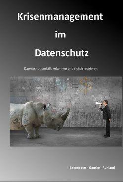 Krisenmanagement im Datenschutz von Bakenecker,  Ralf, Ganske,  Christiane, Ruhland,  Robert Malte