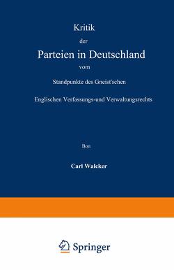 Kritik der Parteien in Deutschland vom Standpunkte des Gneist'schen Englischen Verfassungs- und Verwaltungsrechts von Walcker,  Carl