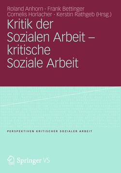 Kritik der Sozialen Arbeit – kritische Soziale Arbeit von Anhorn,  Roland, Bettinger,  Frank, Horlacher,  Cornelis, Rathgeb,  Kerstin