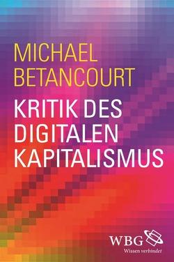 Kritik des digitalen Kapitalismus von Betancourt,  Michael, Weltecke,  Manfred