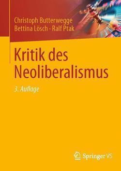Kritik des Neoliberalismus von Butterwegge,  Christoph, Engartner,  Tim, Lösch,  Bettina, Ptak,  Ralf