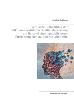 Kritische Betrachtung der indikatorengestützten Qualitätsbewertung am Beispiel einer spezialisierten Einrichtung der stationären Altenhilfe von Wolthaus,  Hendrik