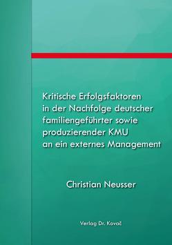 Kritische Erfolgsfaktoren in der Nachfolge deutscher familiengeführter sowie produzierender KMU an ein externes Management von Neusser,  Christian