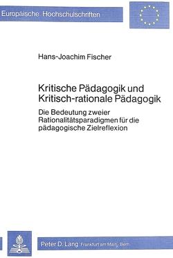 Kritische Pädagogik und kritisch-rationale Pädadgogik von Fischer,  Hans-Joachim