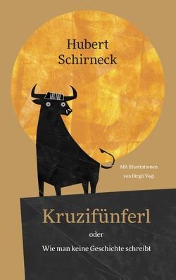 Kruzifünferl oder Wie man keine Geschichte schreibt von Schirneck,  Hubert, Vogt,  Birgit