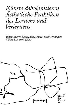 Künste dekolonisieren von Bauer,  Julian Sverre, Figge,  Maja, Großmann,  Lisa, Lukatsch,  Wilma