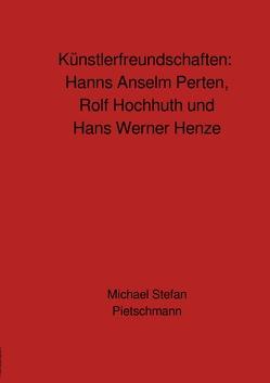 Künstlerfreundschaften: Rolf Hochhuth, Hans Werner Henze und Hanns Anselm Perten von Pietschmann,  Michael Stefan