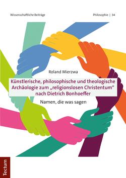 """Künstlerische, philosophische und theologische Archäologie zum """"religionslosen Christentum"""" nach Dietrich Bonhoeffer von Mierzwa,  Roland"""