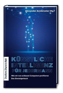 Künstliche Intelligenz für jedermann: Wie wir von schlauen Computern profitieren – Das Einsteigerbuch von Armbruster,  Alexander