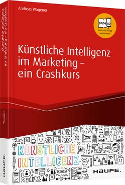 Künstliche Intelligenz im Marketing – ein Crashkurs von Wagener,  Andreas
