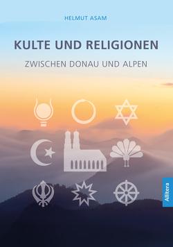 Kulte und Religionen zwischen Donau und Alpen von Asam,  Helmut