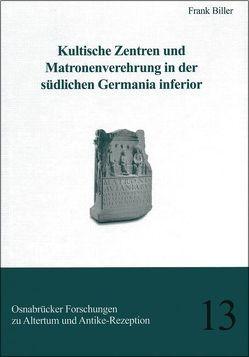 Kultische Zentren und Matronenverehrung in der südlichen Germania inferior von Biller,  Frank