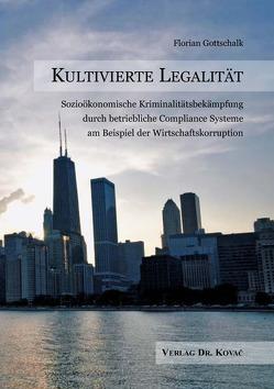 Kultivierte Legalität – Sozioökonomische Kriminalitätsbekämpfung durch betriebliche Compliance Systeme am Beispiel der Wirtschaftskorruption von Gottschalk,  Florian