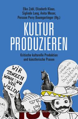 Kultur produzieren von Baumgartinger,  Persson Perry, Klaus,  Elisabeth, Moser,  Anita, Zobl,  Elke