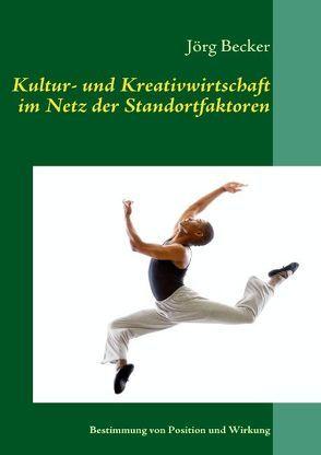 Kultur- und Kreativwirtschaft im Netz der Standortfaktoren von Becker,  Jörg