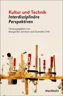 Kultur und Technik – Interdisziplinäre Perspektiven von Jarchow,  Margarete, Orth,  Dominik
